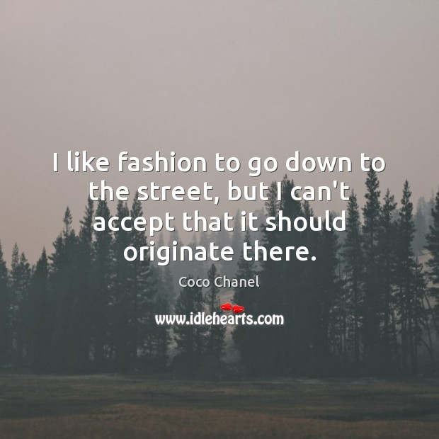 I like fashion to go down to the street, but I can't Image