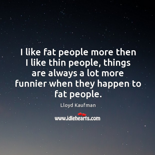 I like fat people more then I like thin people, things are always a lot more funnier when they happen to fat people. Lloyd Kaufman Picture Quote