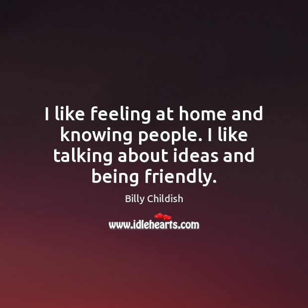 I like feeling at home and knowing people. I like talking about ideas and being friendly. Image
