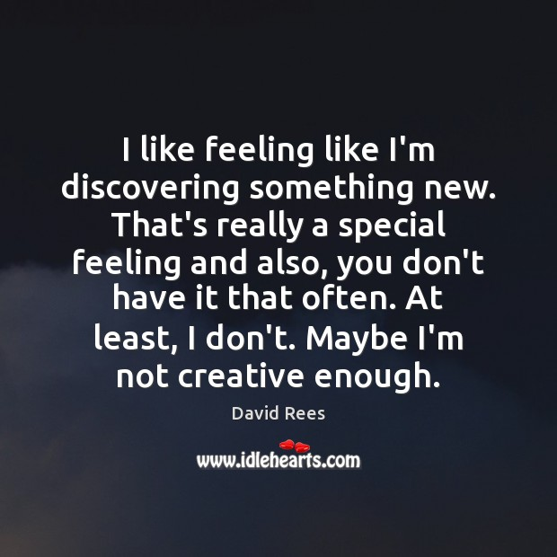 I like feeling like I'm discovering something new. That's really a special David Rees Picture Quote