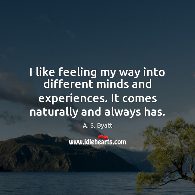 I like feeling my way into different minds and experiences. It comes Image