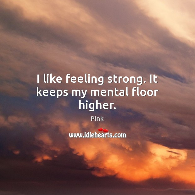 I like feeling strong. It keeps my mental floor higher. Pink Picture Quote