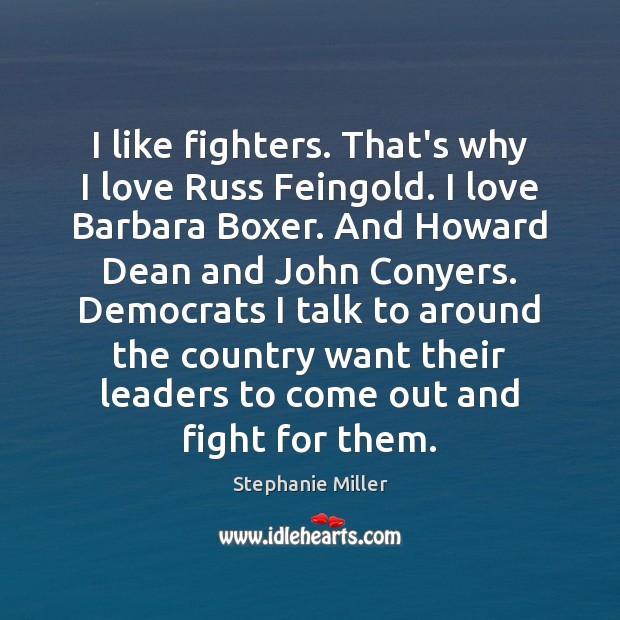 I like fighters. That's why I love Russ Feingold. I love Barbara Image