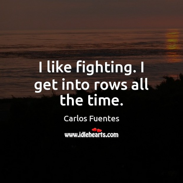 Image, I like fighting. I get into rows all the time.