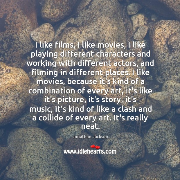 I like films, I like movies, I like playing different characters and Image