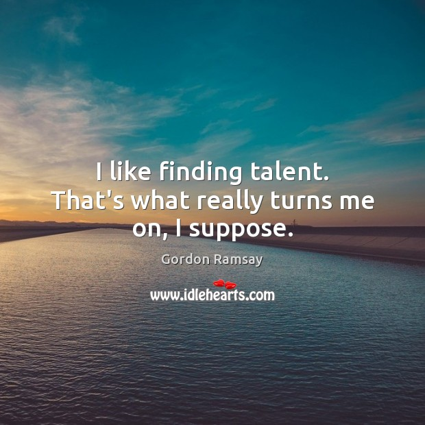 I like finding talent. That's what really turns me on, I suppose. Gordon Ramsay Picture Quote