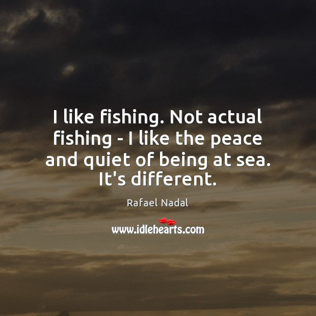 I like fishing. Not actual fishing – I like the peace and Rafael Nadal Picture Quote