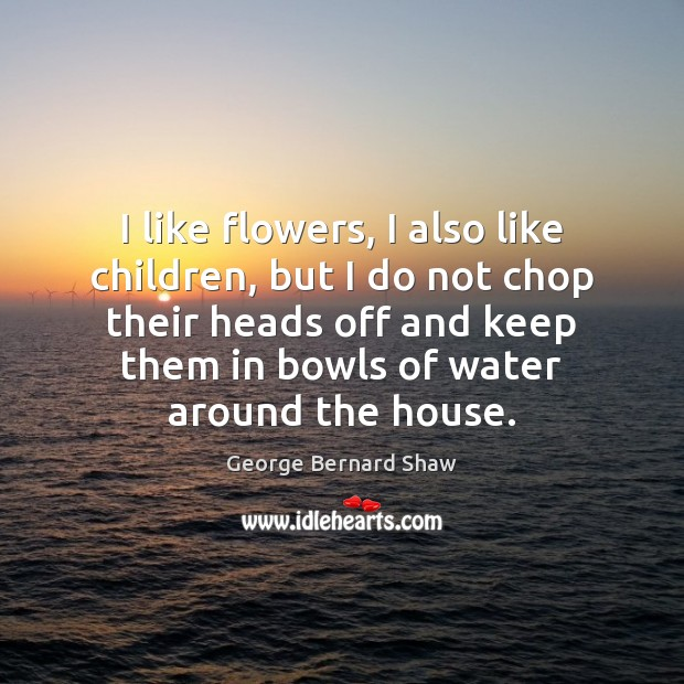 I like flowers, I also like children, but I do not chop George Bernard Shaw Picture Quote