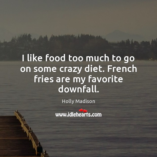 I like food too much to go on some crazy diet. French fries are my favorite downfall. Image