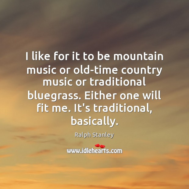I like for it to be mountain music or old-time country music Ralph Stanley Picture Quote