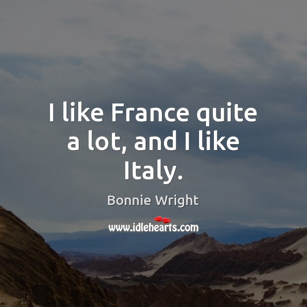 I like France quite a lot, and I like Italy. Bonnie Wright Picture Quote