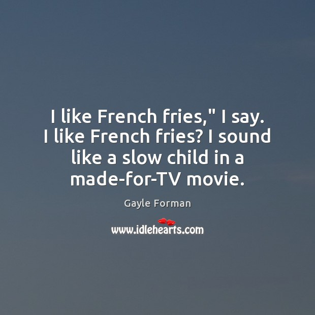 "I like French fries,"" I say. I like French fries? I sound Gayle Forman Picture Quote"