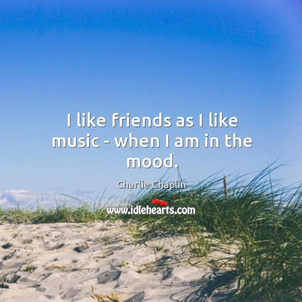I like friends as I like music – when I am in the mood. Image