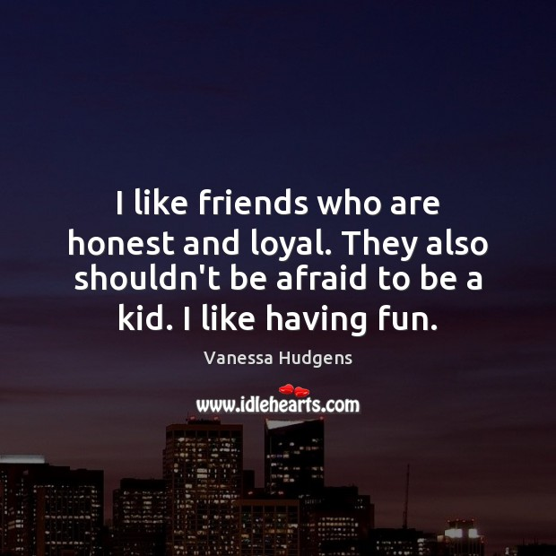 I like friends who are honest and loyal. They also shouldn't be Vanessa Hudgens Picture Quote