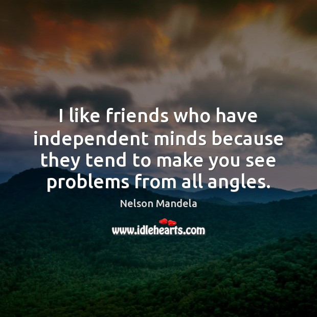 I like friends who have independent minds because they tend to make Image