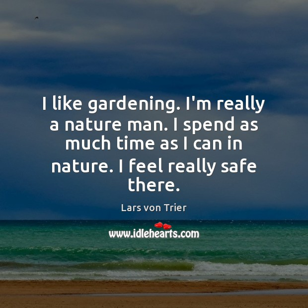I like gardening. I'm really a nature man. I spend as much Lars von Trier Picture Quote