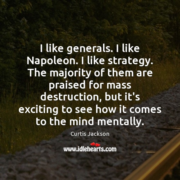 I like generals. I like Napoleon. I like strategy. The majority of Curtis Jackson Picture Quote