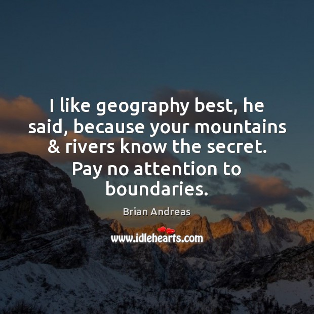 Image, I like geography best, he said, because your mountains & rivers know the