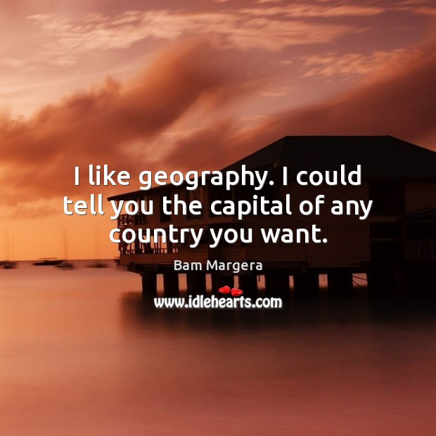 I like geography. I could tell you the capital of any country you want. Bam Margera Picture Quote