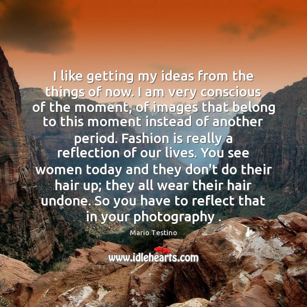 I like getting my ideas from the things of now. I am Mario Testino Picture Quote