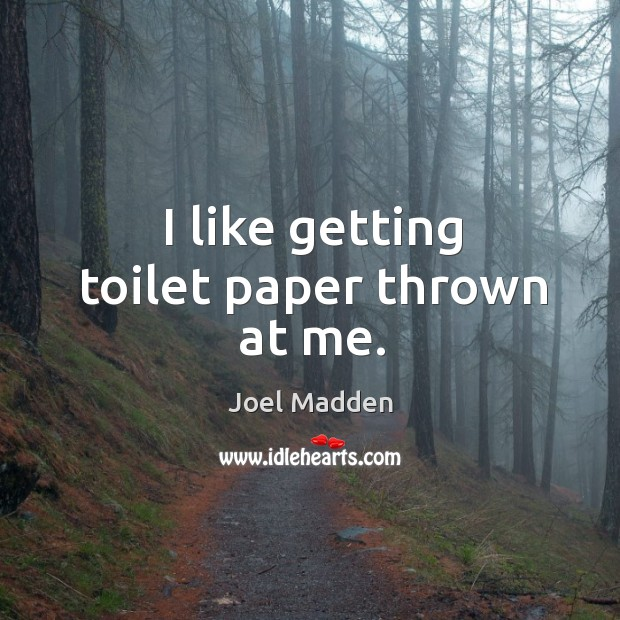 I like getting toilet paper thrown at me. Joel Madden Picture Quote