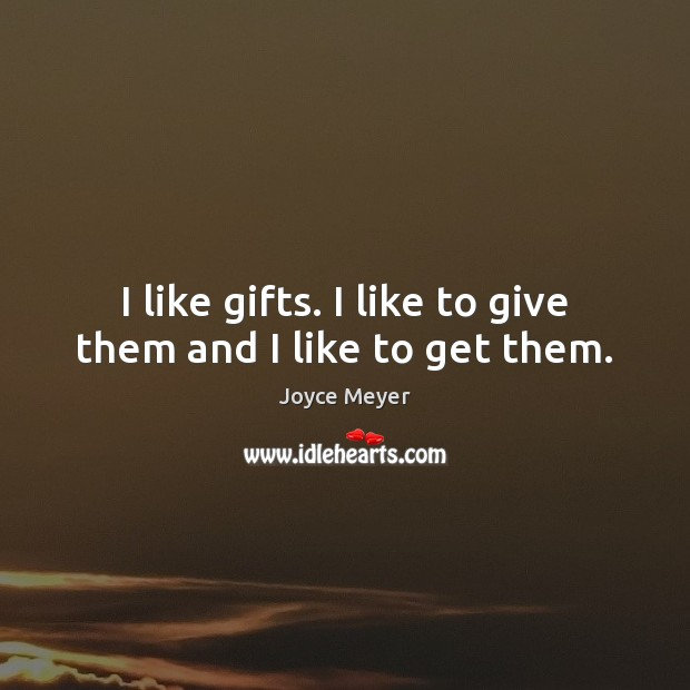 I like gifts. I like to give them and I like to get them. Image