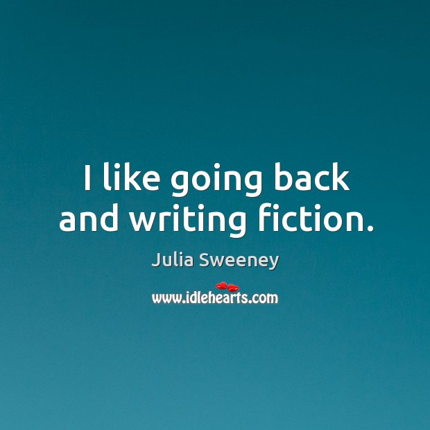 I like going back and writing fiction. Julia Sweeney Picture Quote