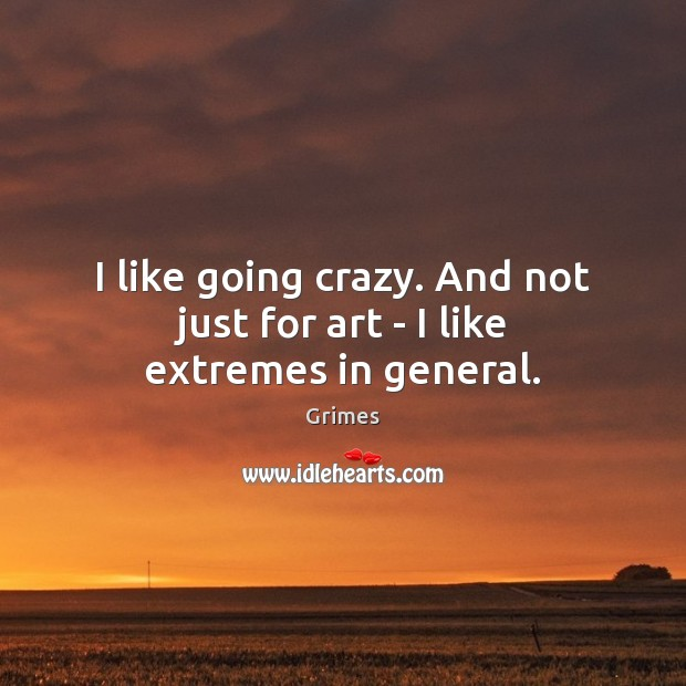 I like going crazy. And not just for art – I like extremes in general. Image