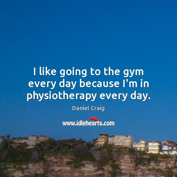 I like going to the gym every day because I'm in physiotherapy every day. Image
