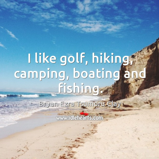 Image, I like golf, hiking, camping, boating and fishing.