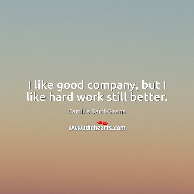 Image, I like good company, but I like hard work still better.