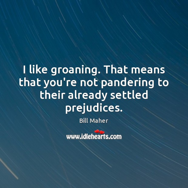 I like groaning. That means that you're not pandering to their already settled prejudices. Image