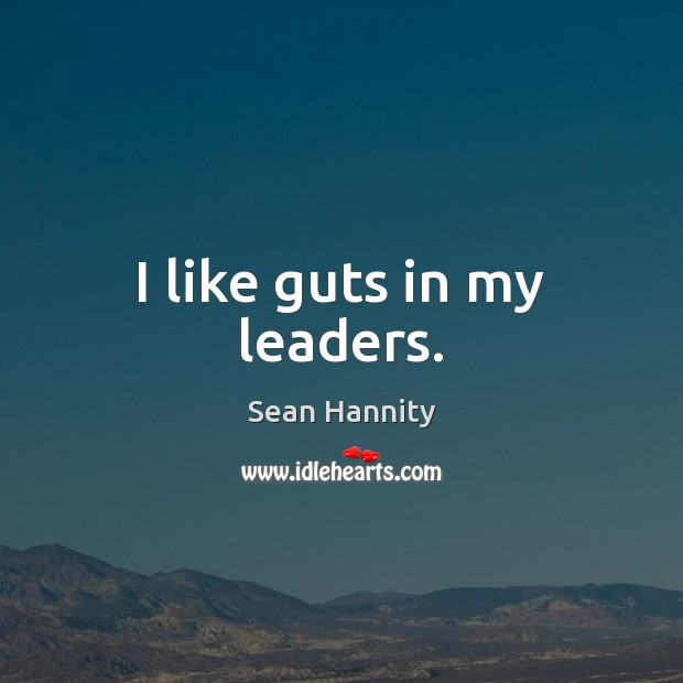 I like guts in my leaders. Sean Hannity Picture Quote