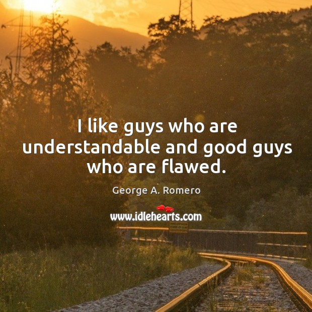 I like guys who are understandable and good guys who are flawed. George A. Romero Picture Quote