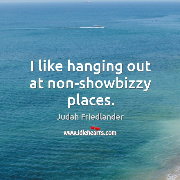 I like hanging out at non-showbizzy places. Image
