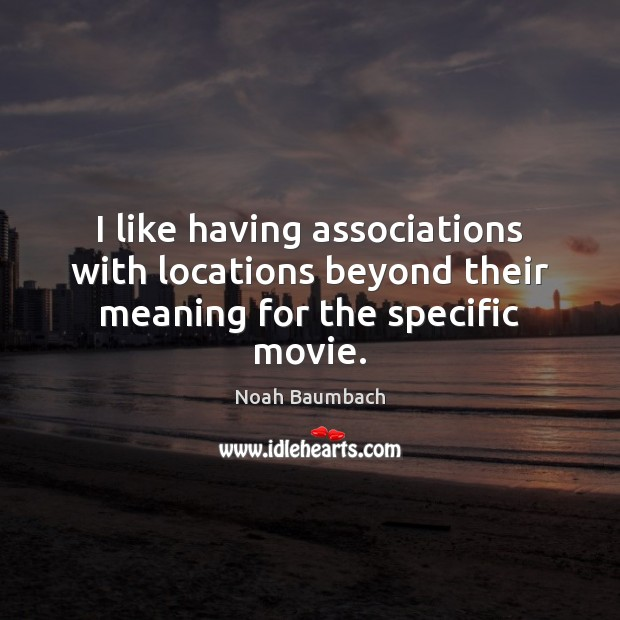 I like having associations with locations beyond their meaning for the specific movie. Noah Baumbach Picture Quote