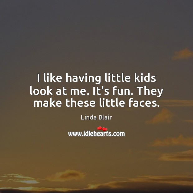 I like having little kids look at me. It's fun. They make these little faces. Image