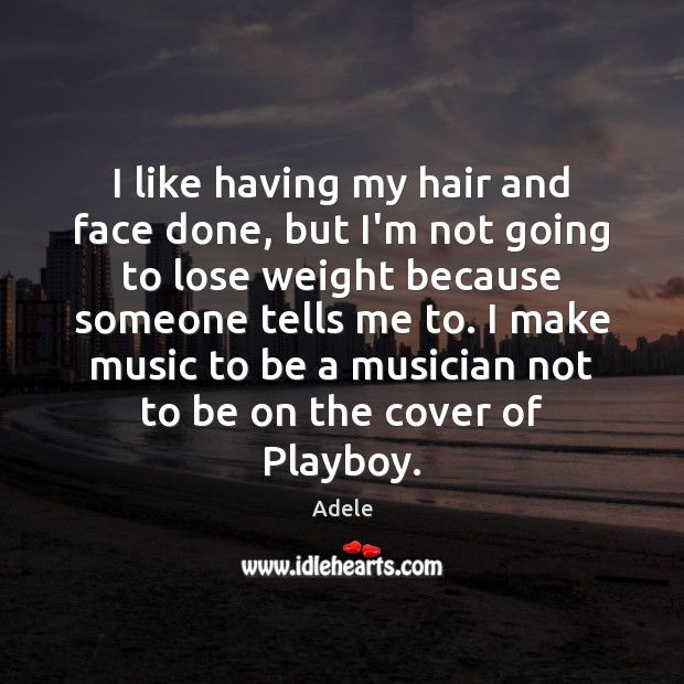 I like having my hair and face done, but I'm not going Adele Picture Quote