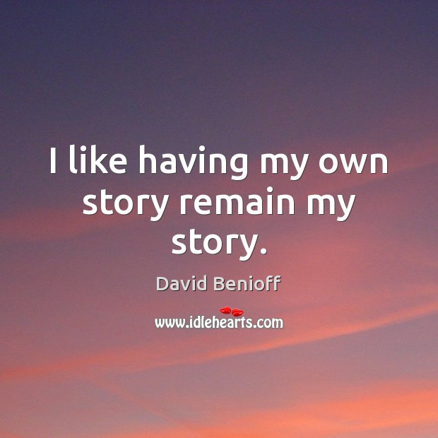 I like having my own story remain my story. Image