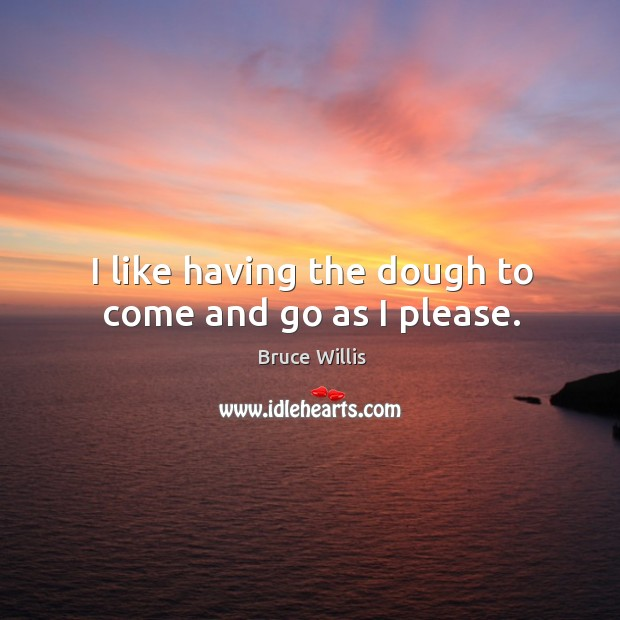 I like having the dough to come and go as I please. Bruce Willis Picture Quote