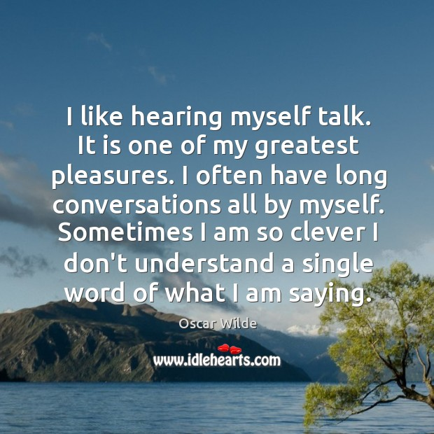 Image, I like hearing myself talk. It is one of my greatest pleasures.