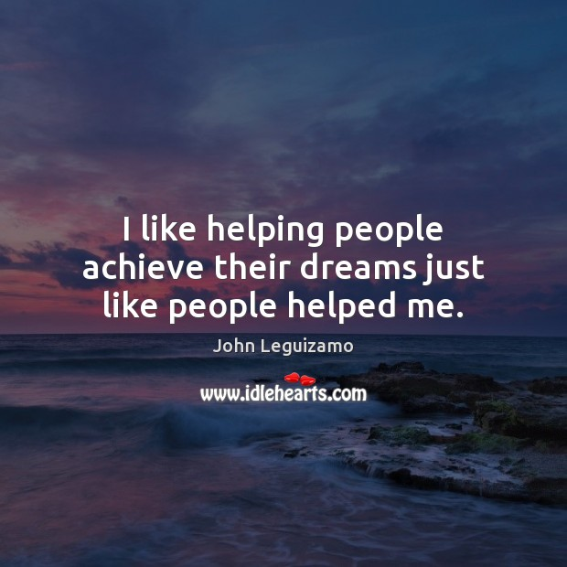 I like helping people achieve their dreams just like people helped me. John Leguizamo Picture Quote