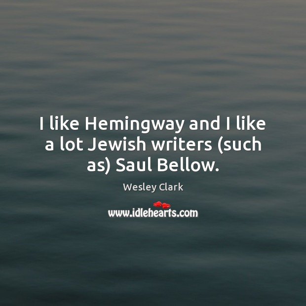Image, I like Hemingway and I like a lot Jewish writers (such as) Saul Bellow.