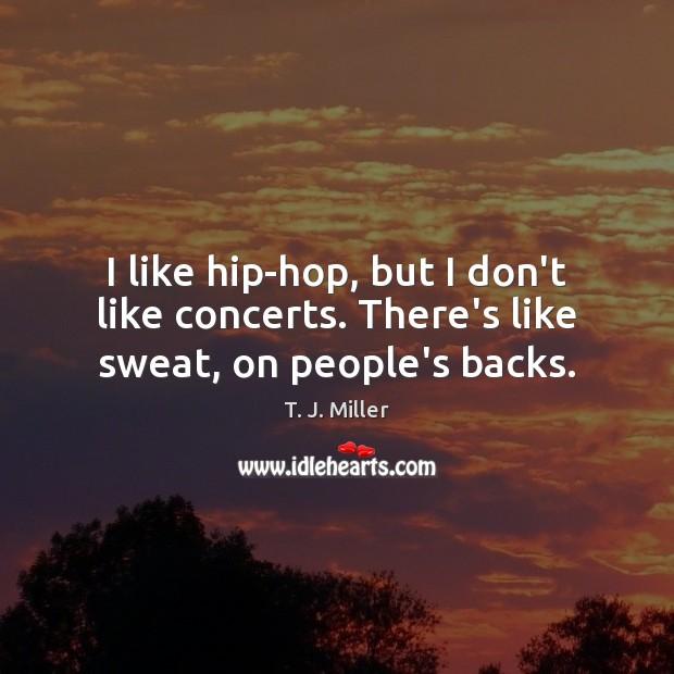 Image, I like hip-hop, but I don't like concerts. There's like sweat, on people's backs.