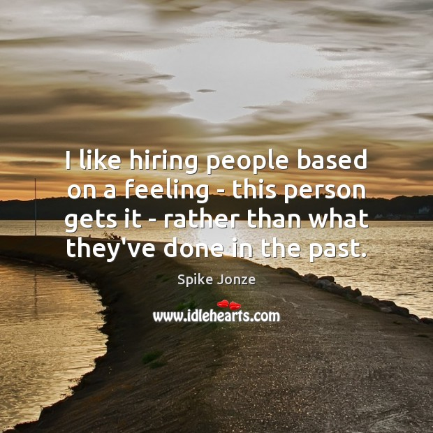 Image, I like hiring people based on a feeling – this person gets