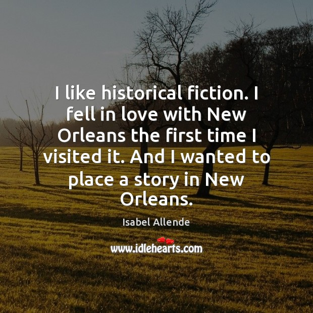 I like historical fiction. I fell in love with New Orleans the Isabel Allende Picture Quote