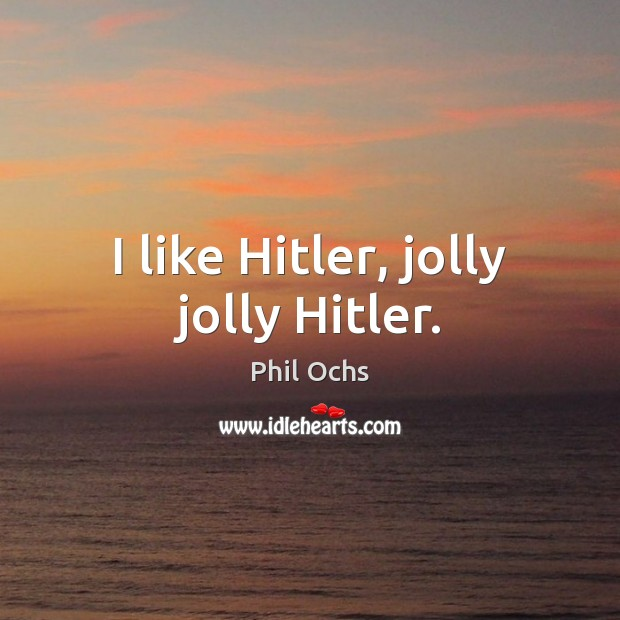 I like Hitler, jolly jolly Hitler. Phil Ochs Picture Quote