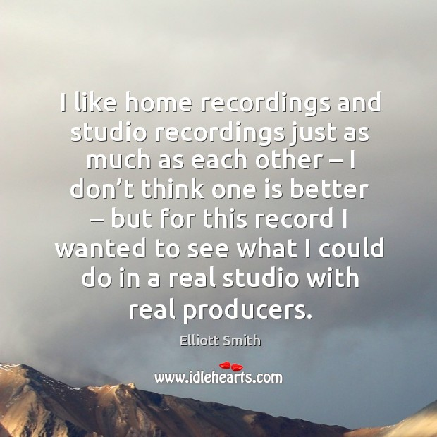 I like home recordings and studio recordings just as much as each other Image