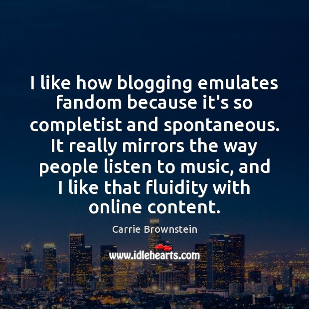 Image, I like how blogging emulates fandom because it's so completist and spontaneous.