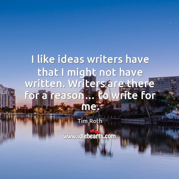 I like ideas writers have that I might not have written. Writers are there for a reason… to write for me. Image